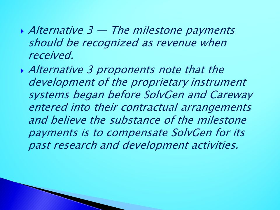 Alternative 3 The milestone payments should be recognized as revenue when received. Alternative 3 proponents note that the development of the propriet
