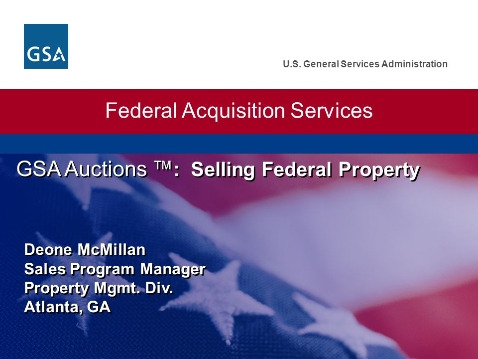 U.S. General Services Administration Federal Acquisition Services GSA Auctions : Selling Federal Property Deone McMillan Sales Program Manager Propert