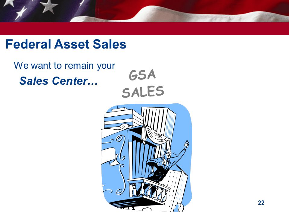 22 Federal Asset Sales We want to remain your Sales Center… GSA SALES