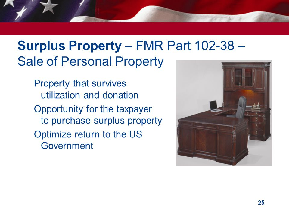 25 Surplus Property – FMR Part 102-38 – Sale of Personal Property Property that survives utilization and donation Opportunity for the taxpayer to purchase surplus property Optimize return to the US Government