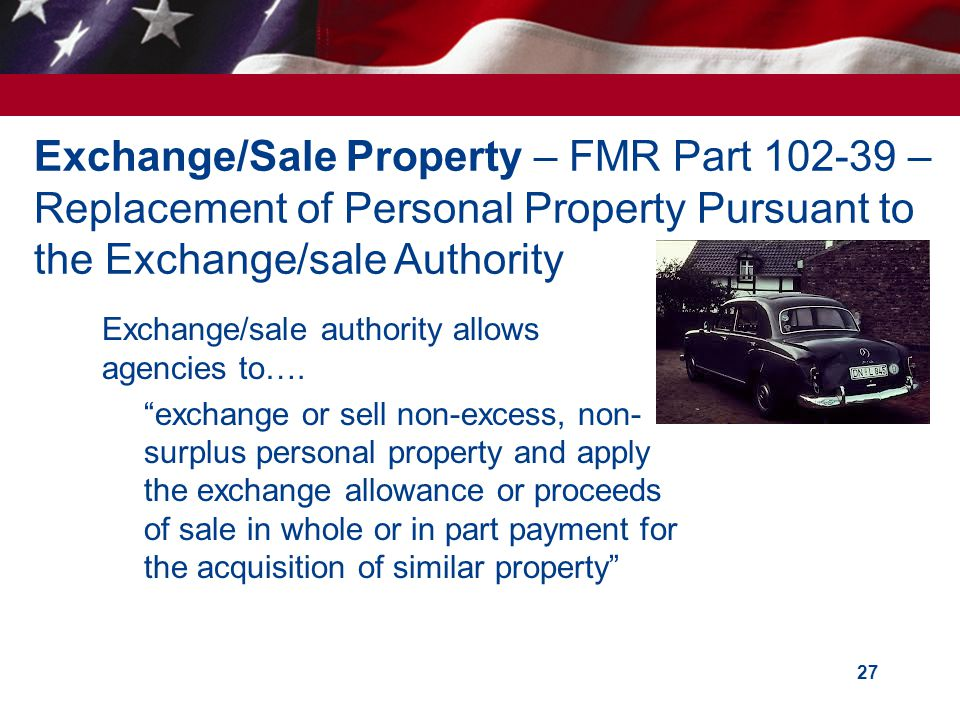 27 Exchange/Sale Property – FMR Part 102-39 – Replacement of Personal Property Pursuant to the Exchange/sale Authority Exchange/sale authority allows agencies to….