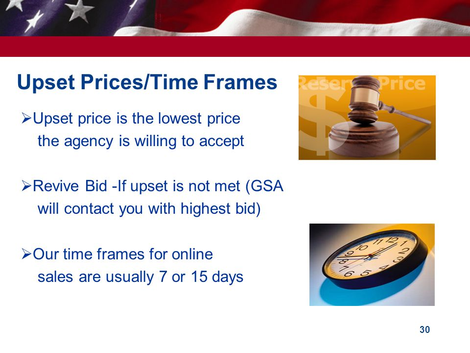 30 Upset Prices/Time Frames Upset price is the lowest price the agency is willing to accept Revive Bid -If upset is not met (GSA will contact you with highest bid) Our time frames for online sales are usually 7 or 15 days