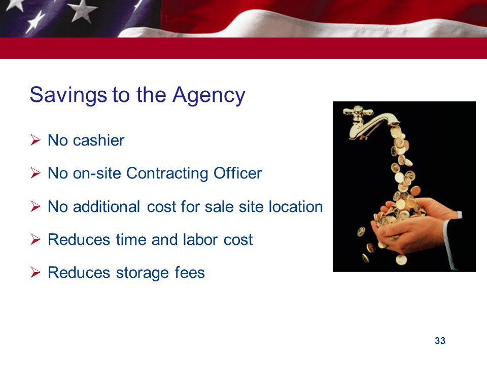 33 Savings to the Agency No cashier No on-site Contracting Officer No additional cost for sale site location Reduces time and labor cost Reduces storage fees