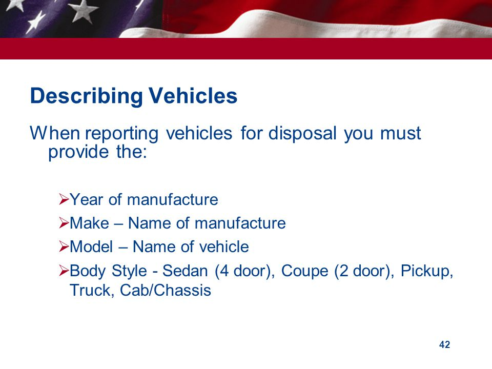 42 Describing Vehicles When reporting vehicles for disposal you must provide the: Year of manufacture Make – Name of manufacture Model – Name of vehicle Body Style - Sedan (4 door), Coupe (2 door), Pickup, Truck, Cab/Chassis