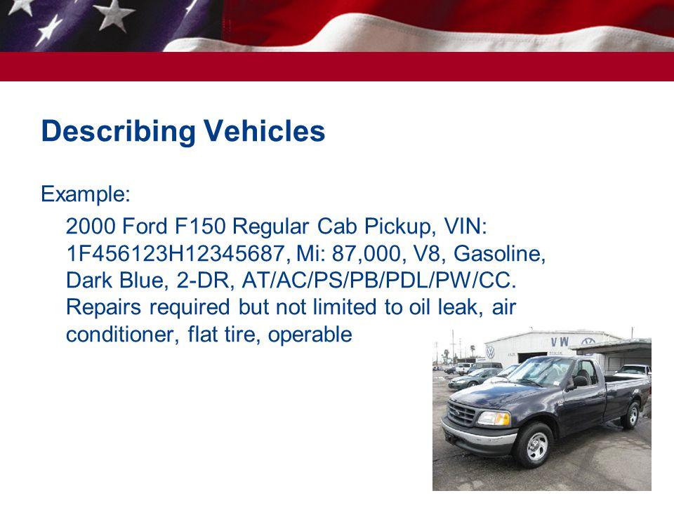 46 Describing Vehicles Example: 2000 Ford F150 Regular Cab Pickup, VIN: 1F456123H12345687, Mi: 87,000, V8, Gasoline, Dark Blue, 2-DR, AT/AC/PS/PB/PDL/