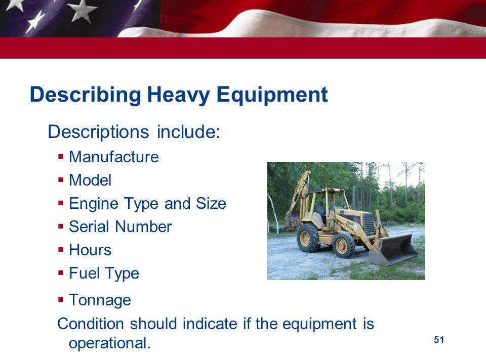 51 Describing Heavy Equipment Descriptions include: Manufacture Model Engine Type and Size Serial Number Hours Fuel Type Tonnage Condition should indicate if the equipment is operational.