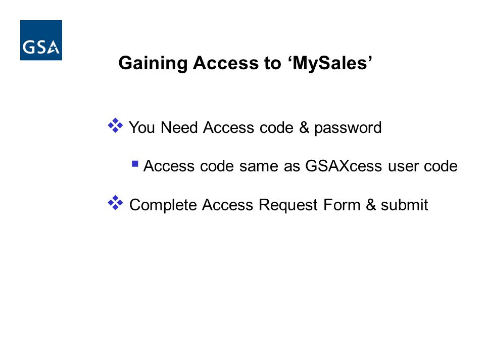 Gaining Access to MySales You Need Access code & password Access code same as GSAXcess user code Complete Access Request Form & submit