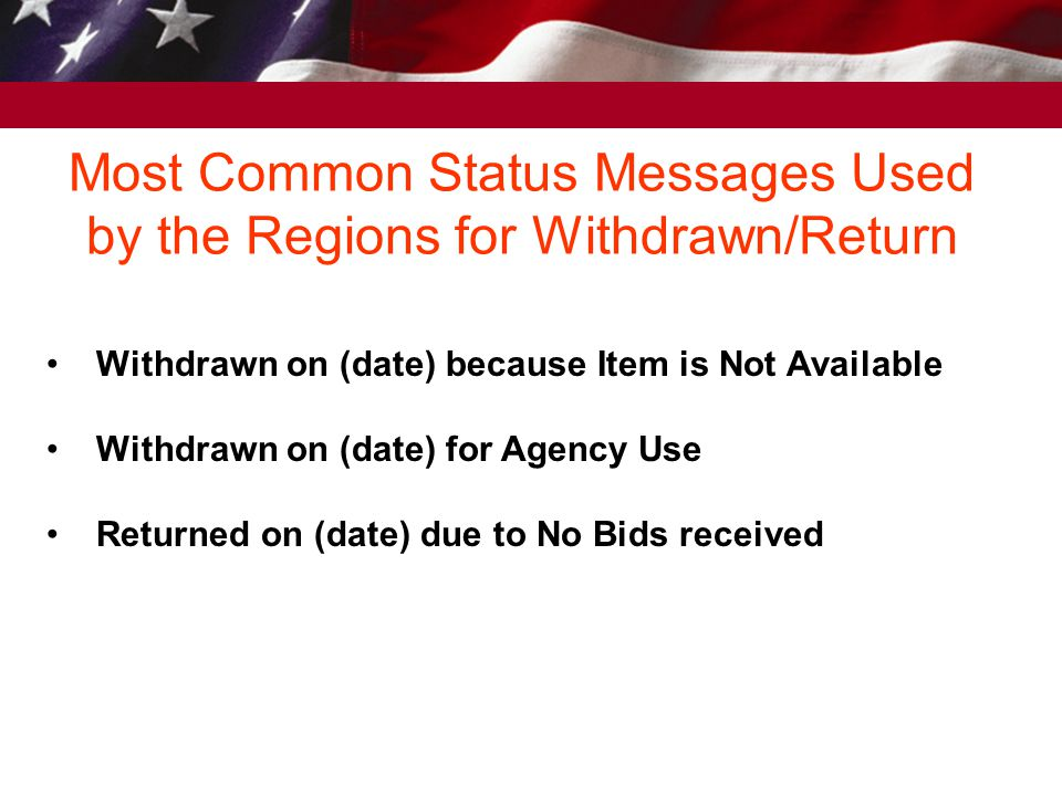 Most Common Status Messages Used by the Regions for Withdrawn/Return Withdrawn on (date) because Item is Not Available Withdrawn on (date) for Agency Use Returned on (date) due to No Bids received