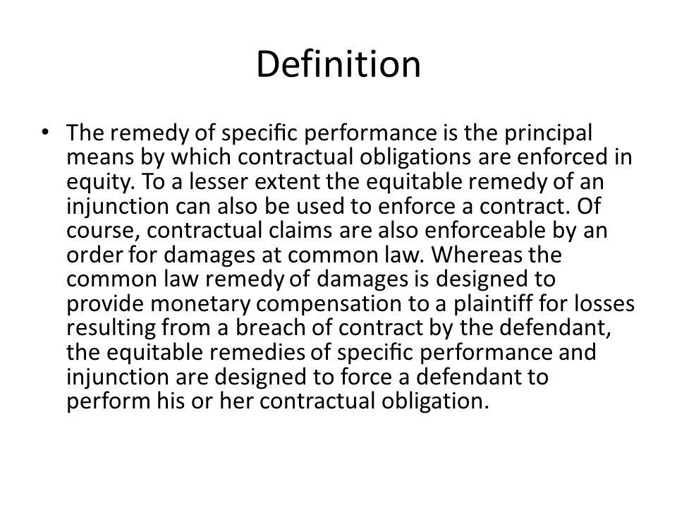 Definition The remedy of specic performance is the principal means by which contractual obligations are enforced in equity. To a lesser extent the equ
