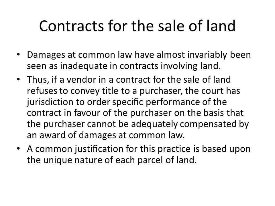 Contracts for the sale of land Damages at common law have almost invariably been seen as inadequate in contracts involving land. Thus, if a vendor in