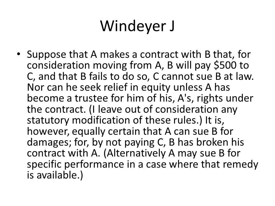 Windeyer J Suppose that A makes a contract with B that, for consideration moving from A, B will pay $500 to C, and that B fails to do so, C cannot sue