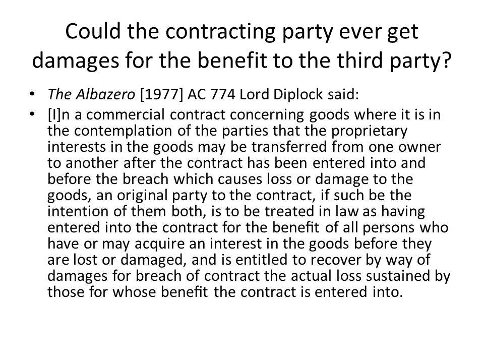 Could the contracting party ever get damages for the benefit to the third party? The Albazero [1977] AC 774 Lord Diplock said: [I]n a commercial contr