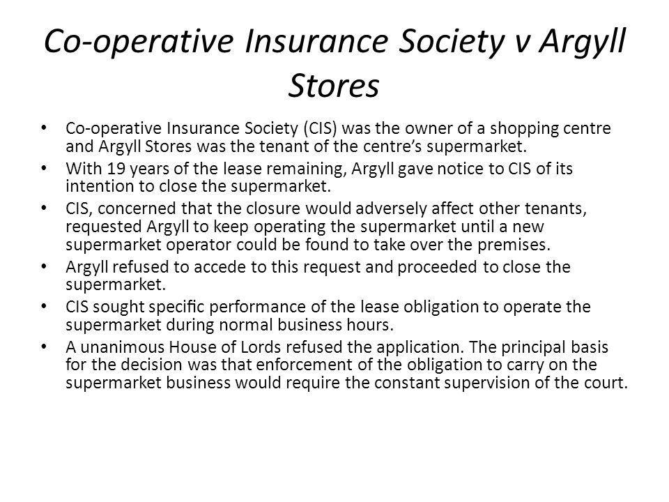 Co-operative Insurance Society v Argyll Stores Co-operative Insurance Society (CIS) was the owner of a shopping centre and Argyll Stores was the tenan