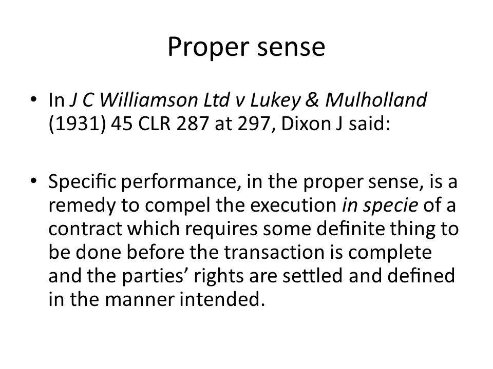 Proper sense In J C Williamson Ltd v Lukey & Mulholland (1931) 45 CLR 287 at 297, Dixon J said: Specic performance, in the proper sense, is a remedy t