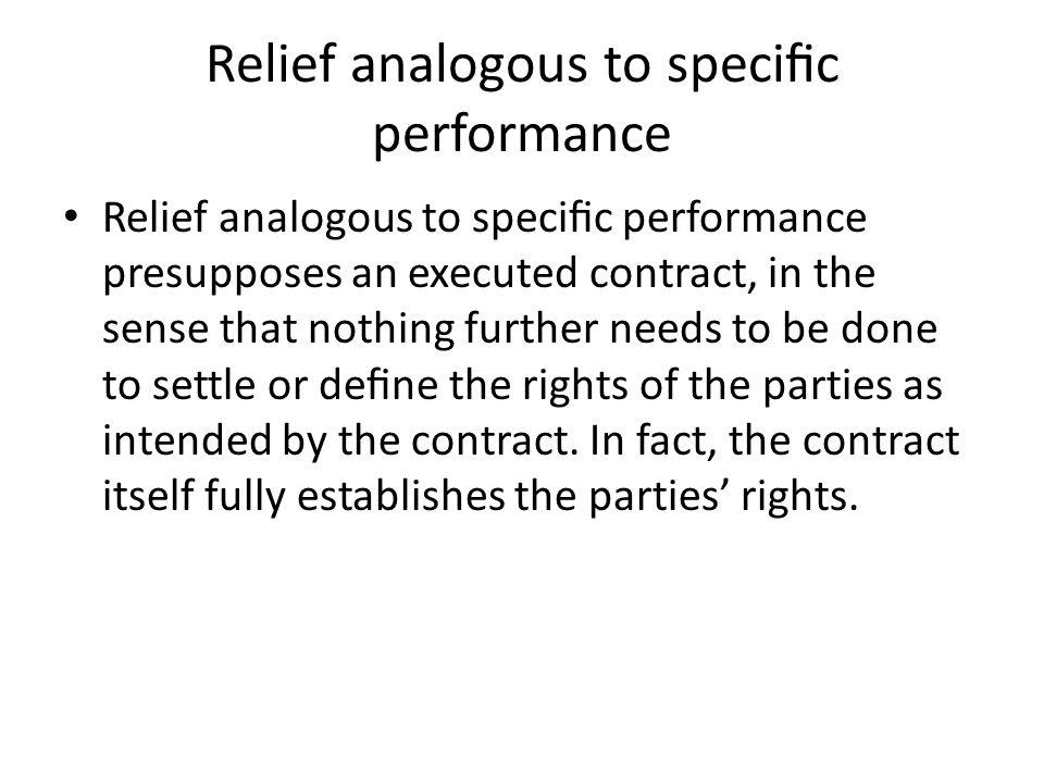 Relief analogous to specic performance Relief analogous to specic performance presupposes an executed contract, in the sense that nothing further need