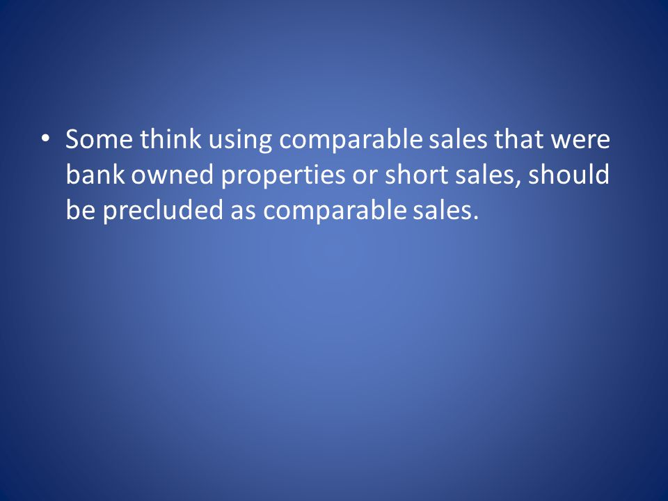 Some think using comparable sales that were bank owned properties or short sales, should be precluded as comparable sales.