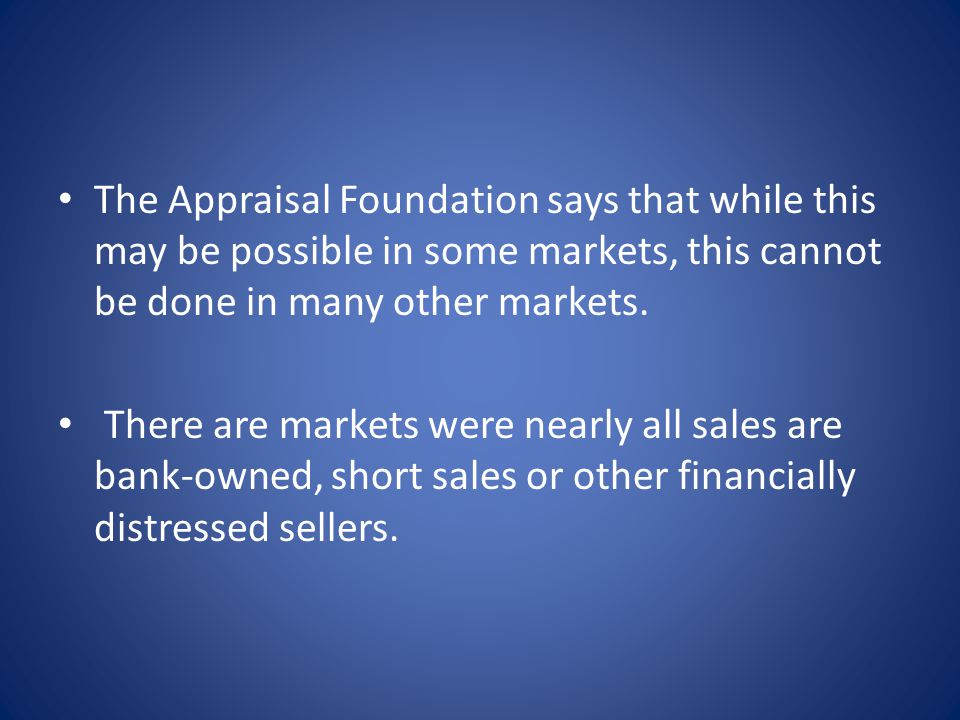 The Appraisal Foundation says that while this may be possible in some markets, this cannot be done in many other markets.