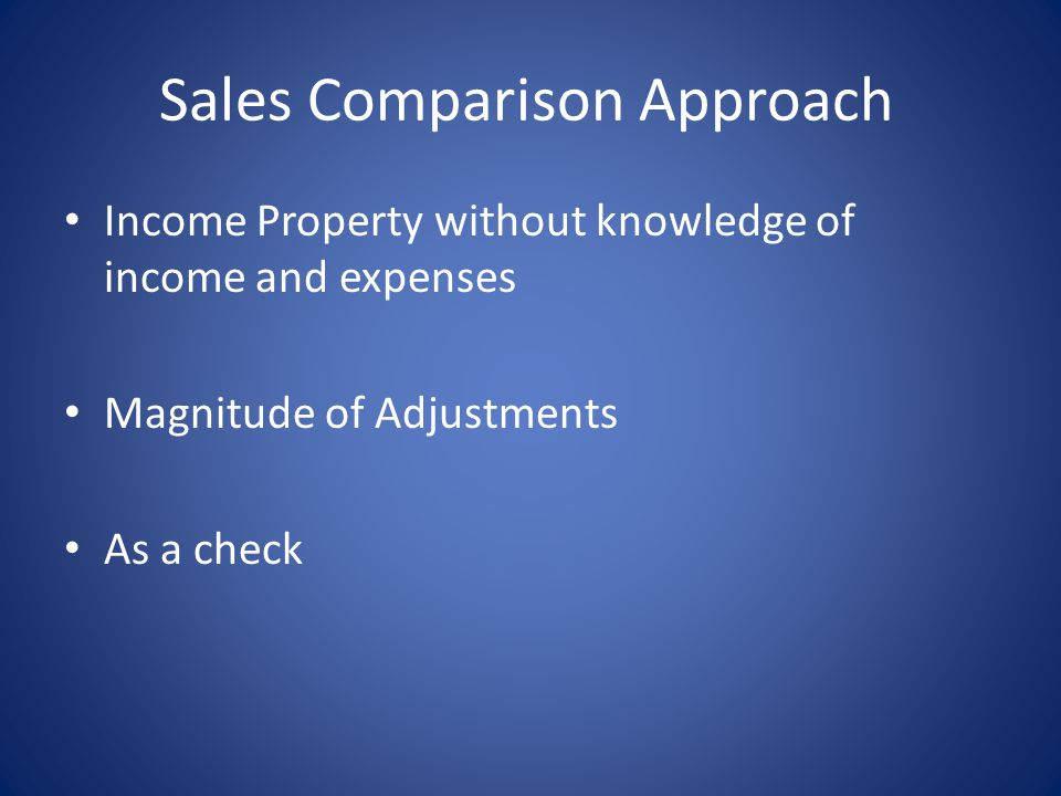 Sales Comparison Approach Income Property without knowledge of income and expenses Magnitude of Adjustments As a check