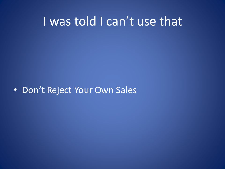 I was told I cant use that Dont Reject Your Own Sales