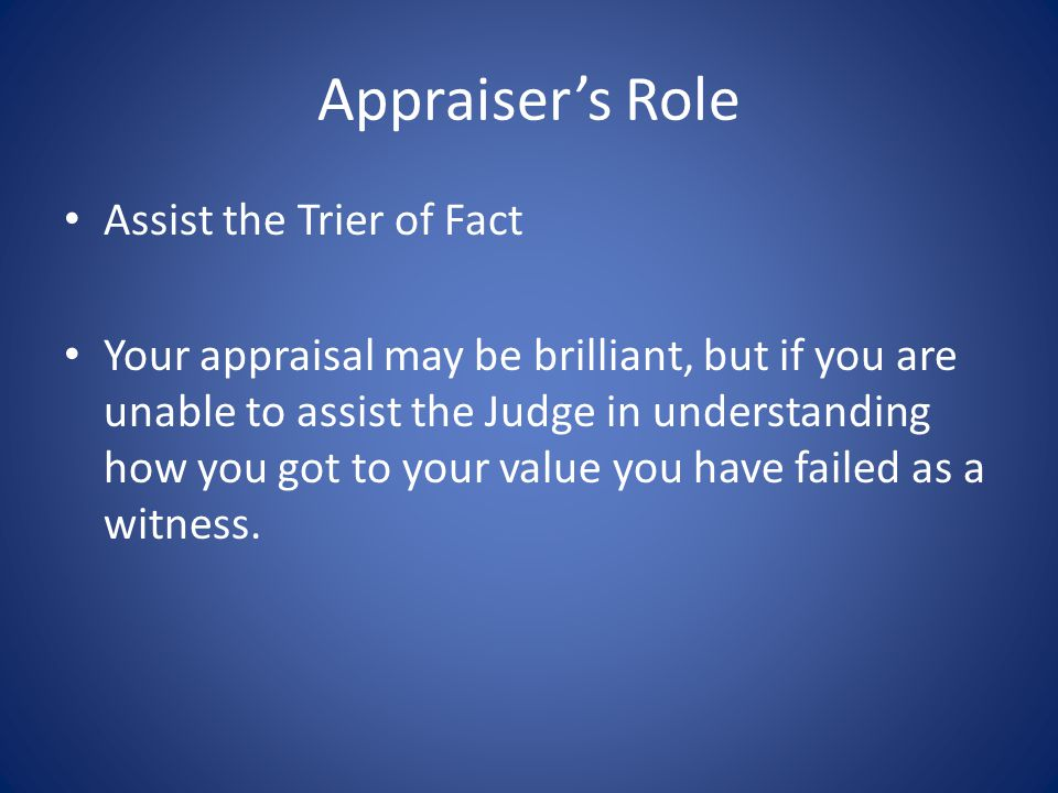 Appraisers Role Assist the Trier of Fact Your appraisal may be brilliant, but if you are unable to assist the Judge in understanding how you got to your value you have failed as a witness.