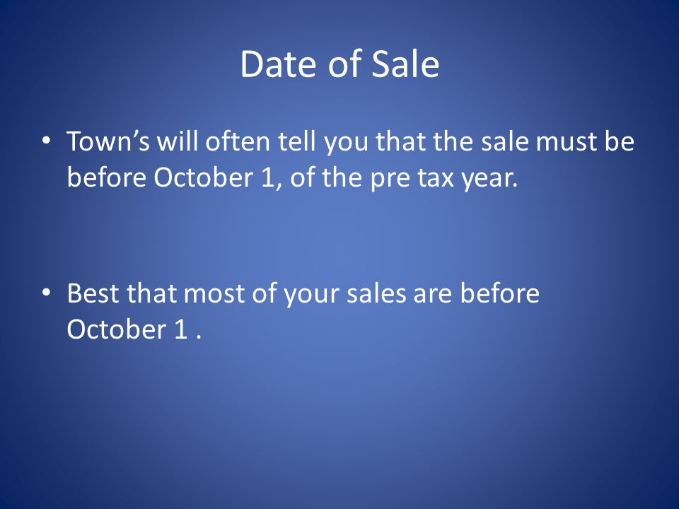 Date of Sale Towns will often tell you that the sale must be before October 1, of the pre tax year.