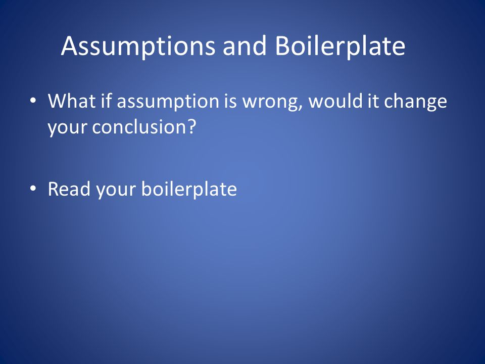 Assumptions and Boilerplate What if assumption is wrong, would it change your conclusion.