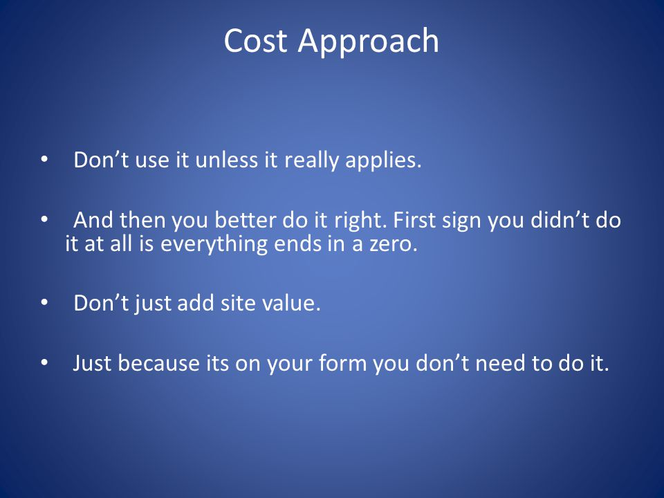 Cost Approach Dont use it unless it really applies.