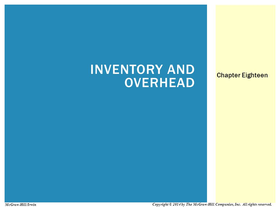 INVENTORY AND OVERHEAD Chapter Eighteen Copyright © 2014 by The McGraw-Hill Companies, Inc. All rights reserved. McGraw-Hill/Irwin