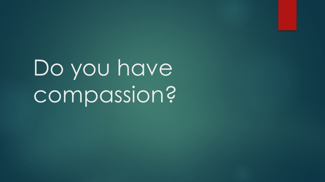 Do you have compassion?