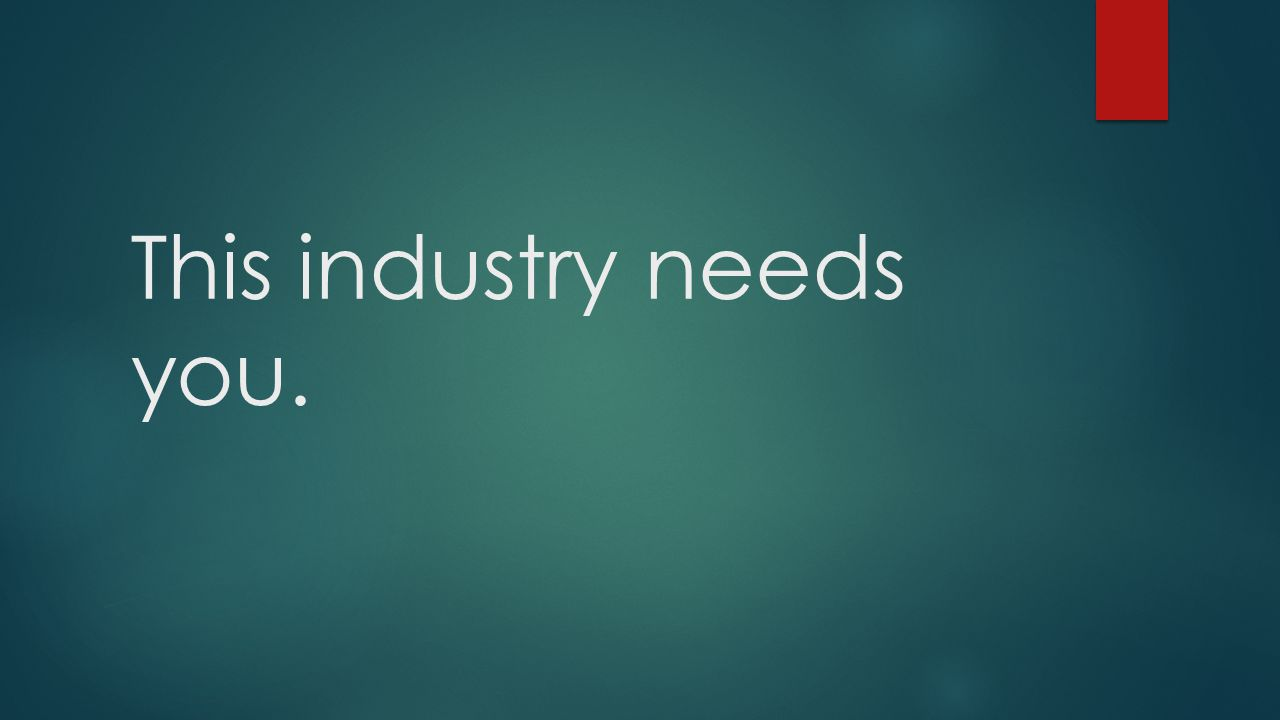 This industry needs you.