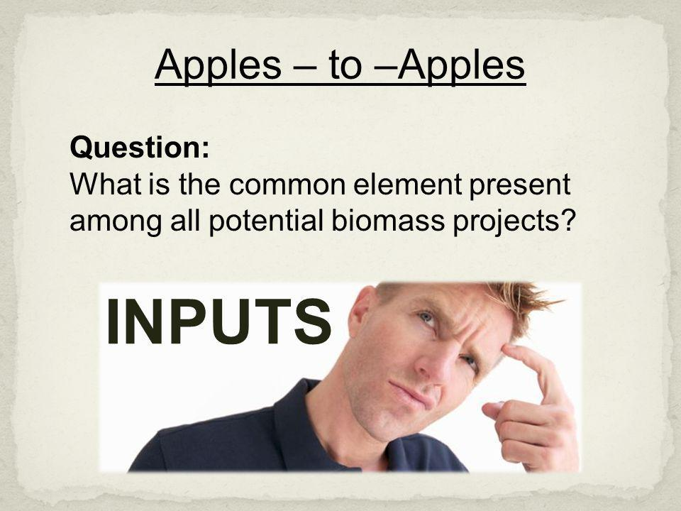 Apples – to –Apples Question: What is the common element present among all potential biomass projects? INPUTS