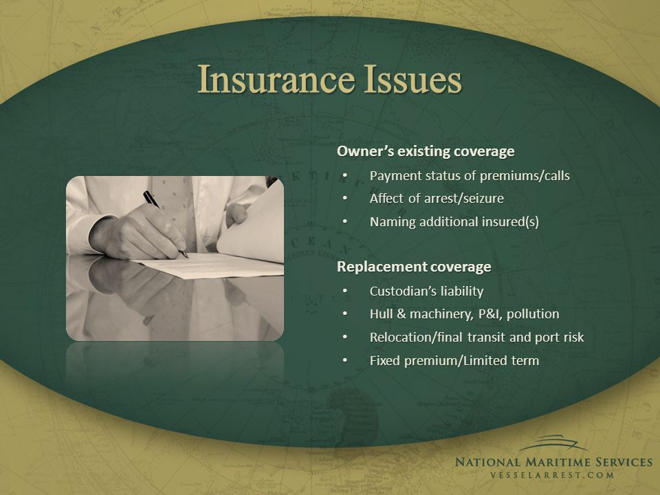 Owners existing coverage Payment status of premiums/calls Payment status of premiums/calls Affect of arrest/seizure Affect of arrest/seizure Naming additional insured(s) Naming additional insured(s) Replacement coverage Custodians liability Custodians liability Hull & machinery, P&I, pollution Hull & machinery, P&I, pollution Relocation/final transit and port risk Relocation/final transit and port risk Fixed premium/Limited term Fixed premium/Limited term