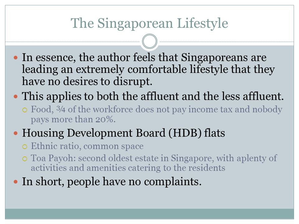 The Singaporean Lifestyle In essence, the author feels that Singaporeans are leading an extremely comfortable lifestyle that they have no desires to disrupt.