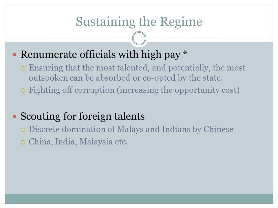 Sustaining the Regime Renumerate officials with high pay * Ensuring that the most talented, and potentially, the most outspoken can be absorbed or co-opted by the state.