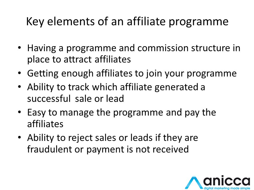 Key elements of an affiliate programme Having a programme and commission structure in place to attract affiliates Getting enough affiliates to join your programme Ability to track which affiliate generated a successful sale or lead Easy to manage the programme and pay the affiliates Ability to reject sales or leads if they are fraudulent or payment is not received