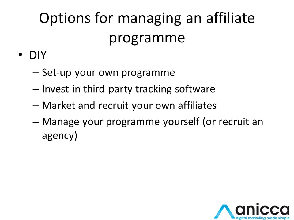 Options for managing an affiliate programme DIY – Set-up your own programme – Invest in third party tracking software – Market and recruit your own affiliates – Manage your programme yourself (or recruit an agency)