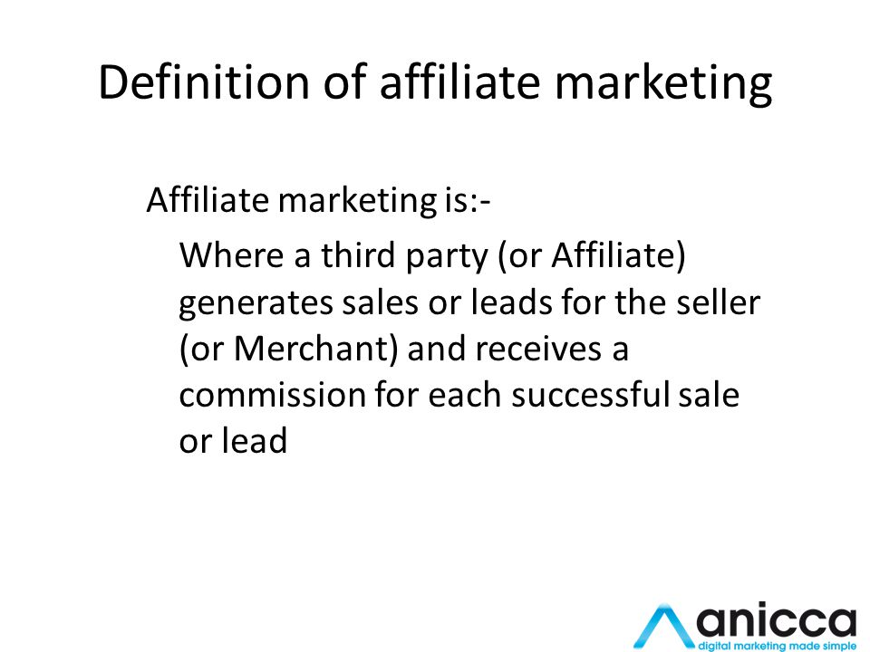 Definition of affiliate marketing Affiliate marketing is:- Where a third party (or Affiliate) generates sales or leads for the seller (or Merchant) and receives a commission for each successful sale or lead
