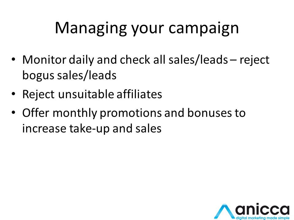 Managing your campaign Monitor daily and check all sales/leads – reject bogus sales/leads Reject unsuitable affiliates Offer monthly promotions and bonuses to increase take-up and sales