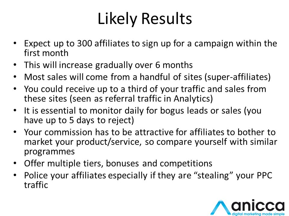 Likely Results Expect up to 300 affiliates to sign up for a campaign within the first month This will increase gradually over 6 months Most sales will come from a handful of sites (super-affiliates) You could receive up to a third of your traffic and sales from these sites (seen as referral traffic in Analytics) It is essential to monitor daily for bogus leads or sales (you have up to 5 days to reject) Your commission has to be attractive for affiliates to bother to market your product/service, so compare yourself with similar programmes Offer multiple tiers, bonuses and competitions Police your affiliates especially if they are stealing your PPC traffic