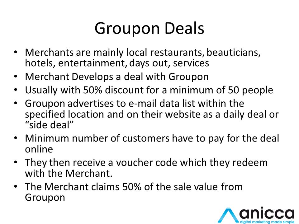 Groupon Deals Merchants are mainly local restaurants, beauticians, hotels, entertainment, days out, services Merchant Develops a deal with Groupon Usually with 50% discount for a minimum of 50 people Groupon advertises to e-mail data list within the specified location and on their website as a daily deal or side deal Minimum number of customers have to pay for the deal online They then receive a voucher code which they redeem with the Merchant.