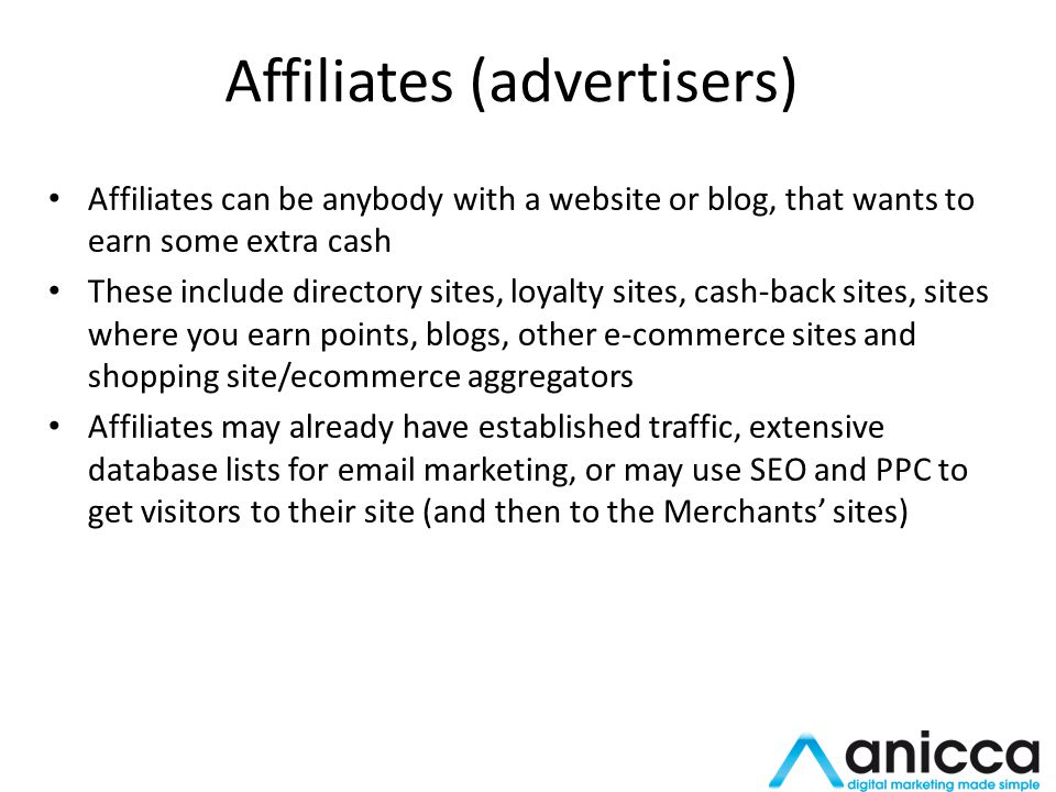 Affiliates (advertisers) Affiliates can be anybody with a website or blog, that wants to earn some extra cash These include directory sites, loyalty sites, cash-back sites, sites where you earn points, blogs, other e-commerce sites and shopping site/ecommerce aggregators Affiliates may already have established traffic, extensive database lists for email marketing, or may use SEO and PPC to get visitors to their site (and then to the Merchants sites)