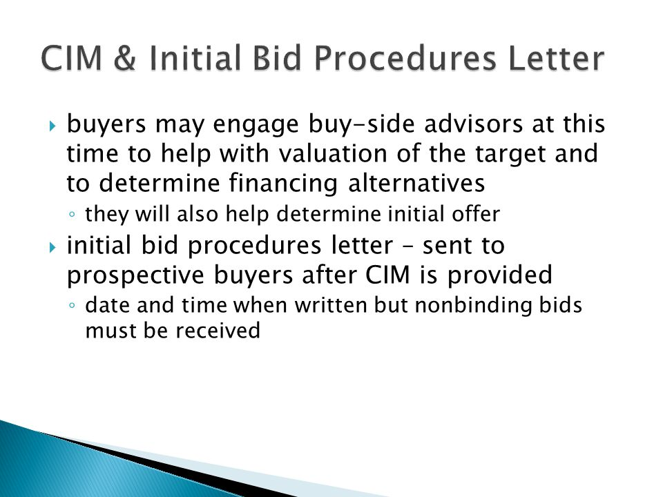 buyers may engage buy-side advisors at this time to help with valuation of the target and to determine financing alternatives they will also help determine initial offer initial bid procedures letter – sent to prospective buyers after CIM is provided date and time when written but nonbinding bids must be received