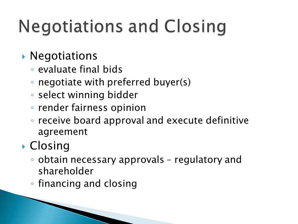 Negotiations evaluate final bids negotiate with preferred buyer(s) select winning bidder render fairness opinion receive board approval and execute definitive agreement Closing obtain necessary approvals – regulatory and shareholder financing and closing