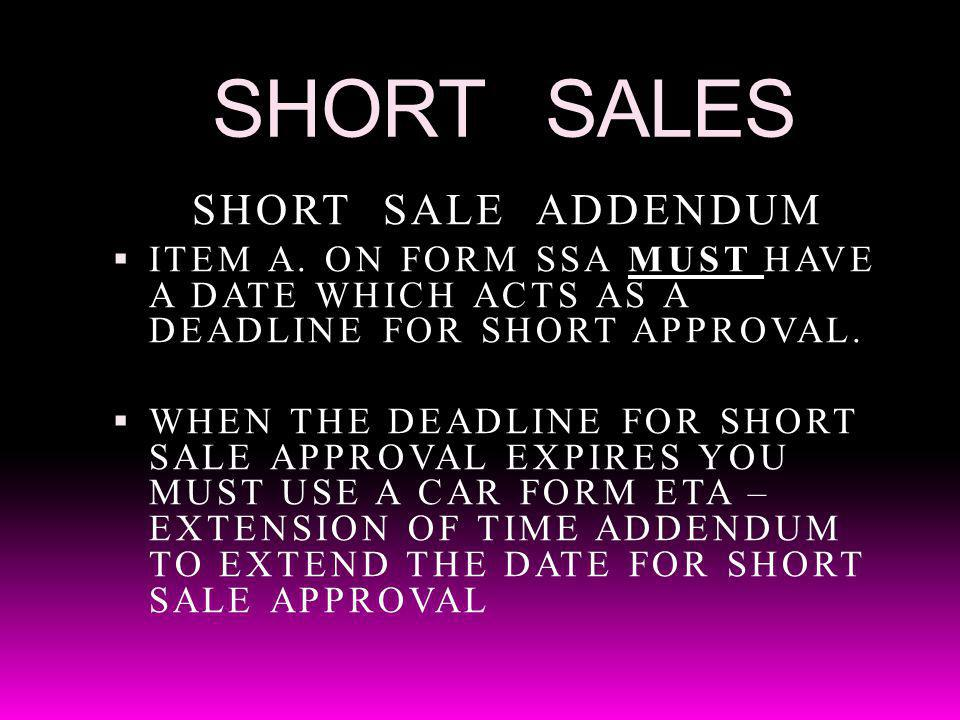 SHORT SALES SHORT SALE ADDENDUM ITEM A. ON FORM SSA MUST HAVE A DATE WHICH ACTS AS A DEADLINE FOR SHORT APPROVAL. WHEN THE DEADLINE FOR SHORT SALE APP