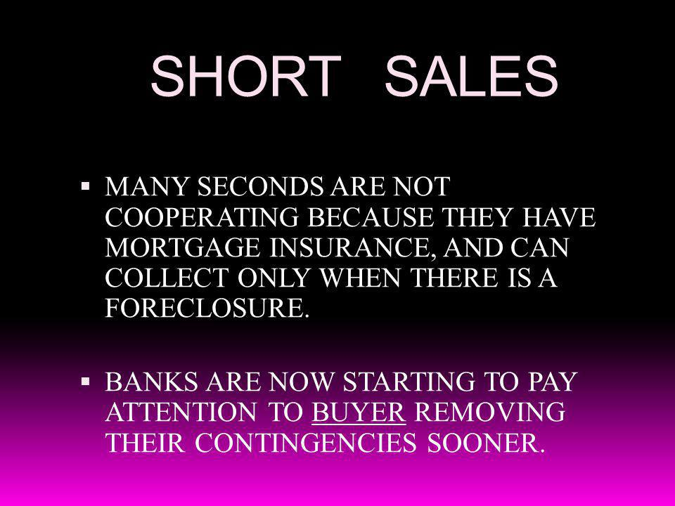 SHORT SALES MANY SECONDS ARE NOT COOPERATING BECAUSE THEY HAVE MORTGAGE INSURANCE, AND CAN COLLECT ONLY WHEN THERE IS A FORECLOSURE. BANKS ARE NOW STA