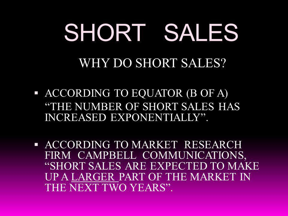 SHORT SALES WHY DO SHORT SALES? ACCORDING TO EQUATOR (B OF A) THE NUMBER OF SHORT SALES HAS INCREASED EXPONENTIALLY. ACCORDING TO MARKET RESEARCH FIRM