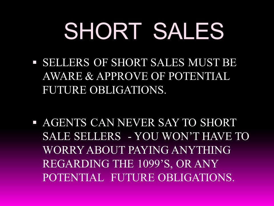 SHORT SALES SELLERS OF SHORT SALES MUST BE AWARE & APPROVE OF POTENTIAL FUTURE OBLIGATIONS. AGENTS CAN NEVER SAY TO SHORT SALE SELLERS - YOU WONT HAVE