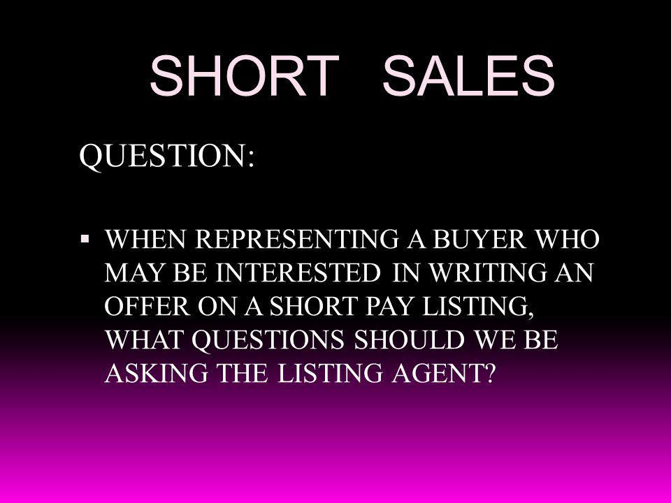 SHORT SALES QUESTION: WHEN REPRESENTING A BUYER WHO MAY BE INTERESTED IN WRITING AN OFFER ON A SHORT PAY LISTING, WHAT QUESTIONS SHOULD WE BE ASKING T