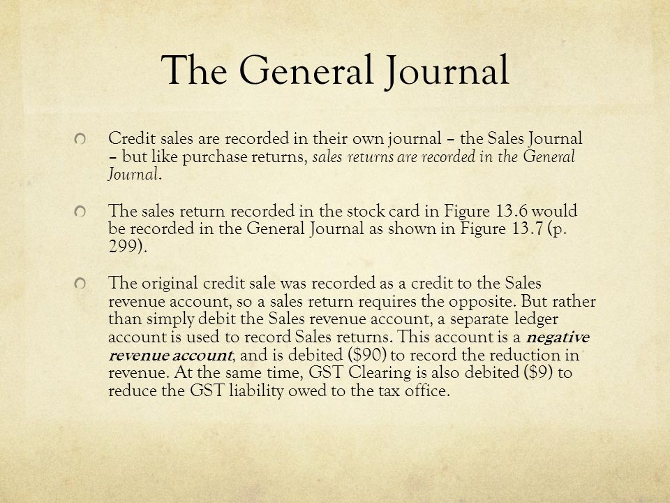 The General Journal Credit sales are recorded in their own journal – the Sales Journal – but like purchase returns, sales returns are recorded in the General Journal.