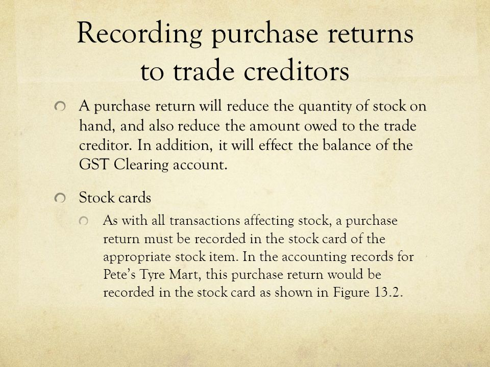 Recording purchase returns to trade creditors A purchase return will reduce the quantity of stock on hand, and also reduce the amount owed to the trade creditor.